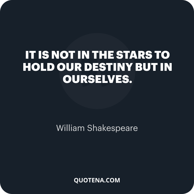 """""""It is not in the stars to hold our destiny but in ourselves."""" – William Shakespeare"""