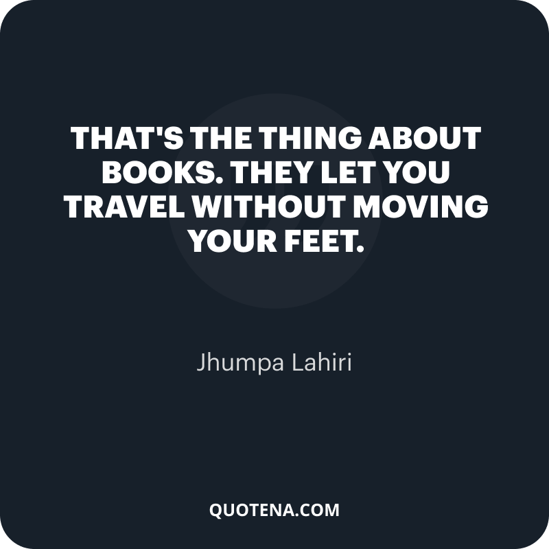 """""""That's the thing about books. They let you travel without moving your feet."""" – Jhumpa Lahiri"""