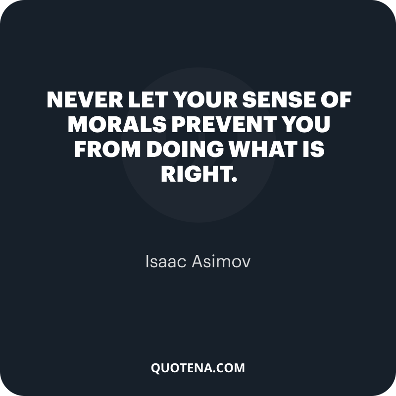 """""""Never let your sense of morals prevent you from doing what is right."""" – Isaac Asimov"""