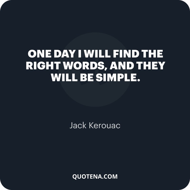 """""""One day I will find the right words, and they will be simple."""" – Jack Kerouac"""