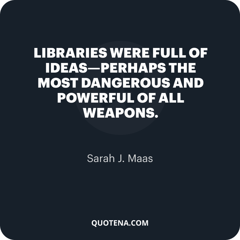 """""""Libraries were full of ideas—perhaps the most dangerous and powerful of all weapons."""" – Sarah J. Maas"""