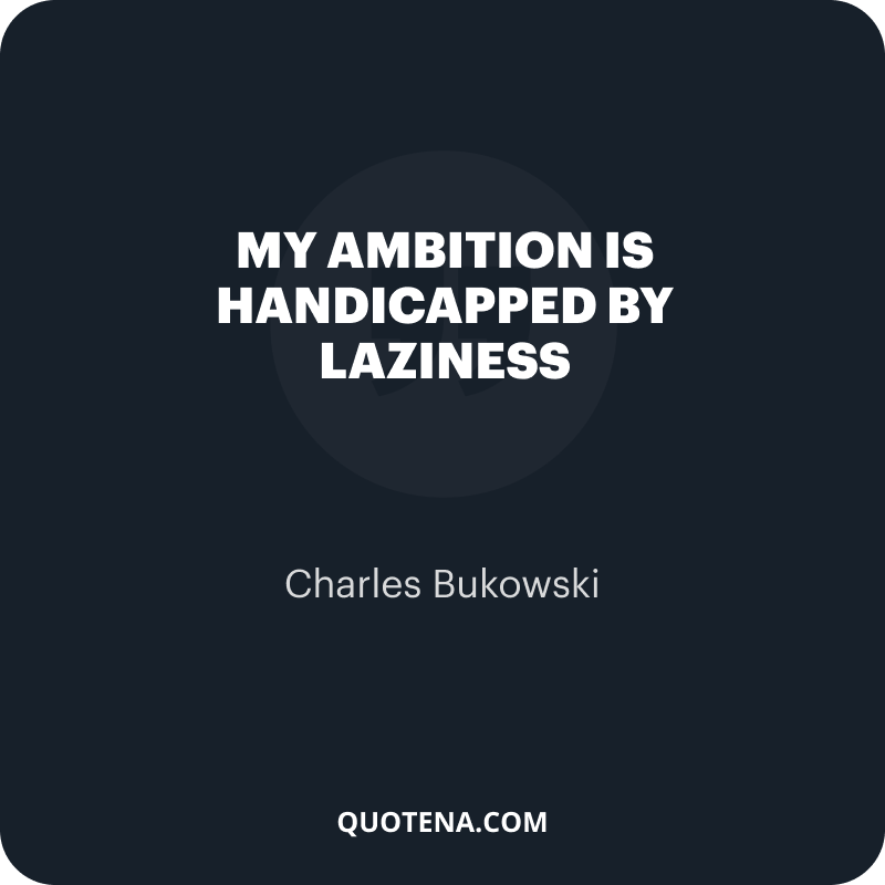 """""""My ambition is handicapped by laziness"""" – Charles Bukowski"""