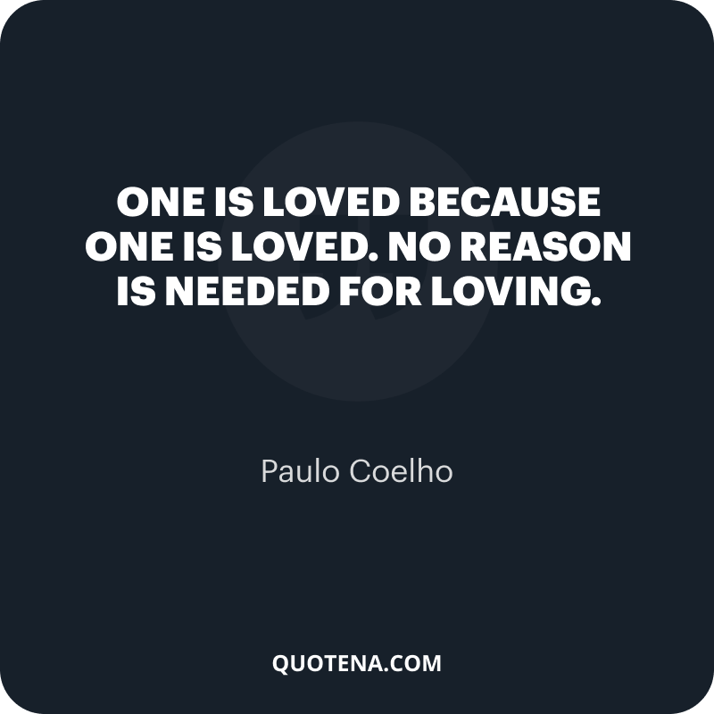 """""""One is loved because one is loved. No reason is needed for loving."""" – Paulo Coelho"""