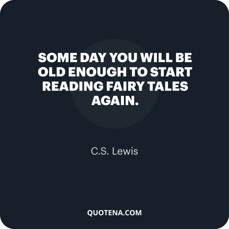 """""""Some day you will be old enough to start reading fairy tales again."""" – C.S. Lewis"""
