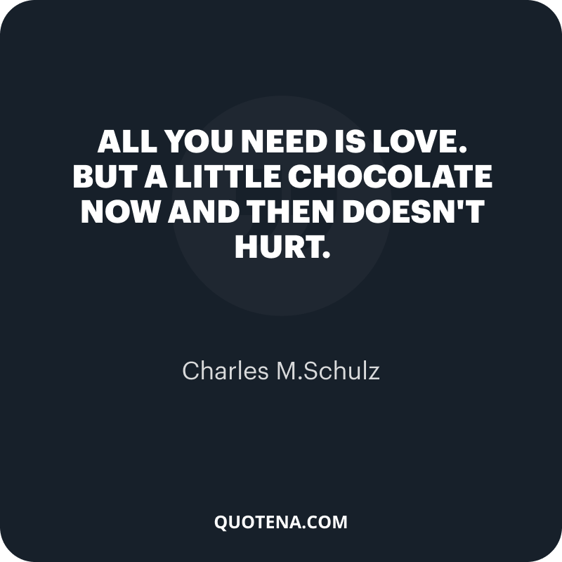 """""""All you need is love. But a little chocolate now and then doesn't hurt."""" – Charles M.Schulz"""