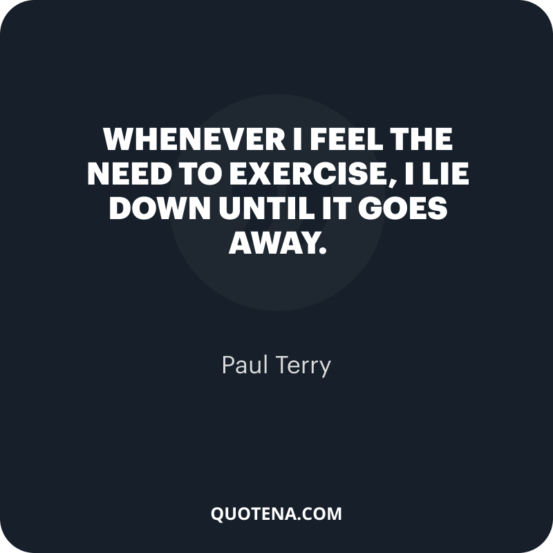 """""""Whenever I feel the need to exercise, I lie down until it goes away."""" – Paul Terry"""