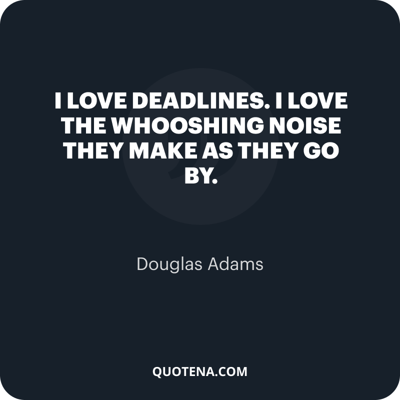 """""""I love deadlines. I love the whooshing noise they make as they go by."""" – Douglas Adams"""