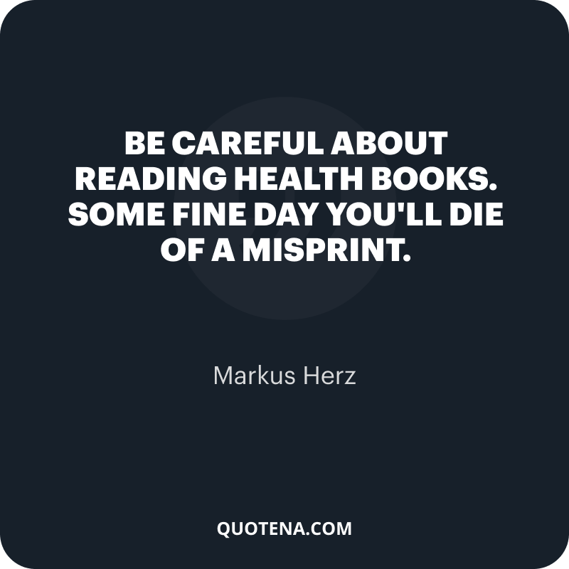 """""""Be careful about reading health books. Some fine day you'll die of a misprint."""" – Markus Herz"""