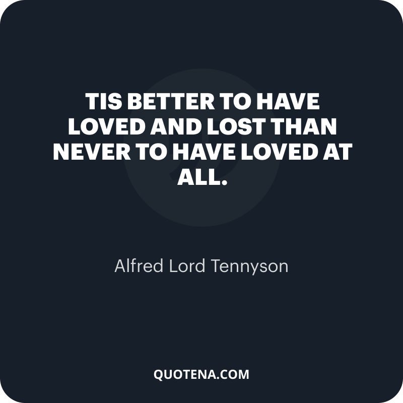 """""""Tis better to have loved and lost Than never to have loved at all."""" – Alfred Lord Tennyson"""