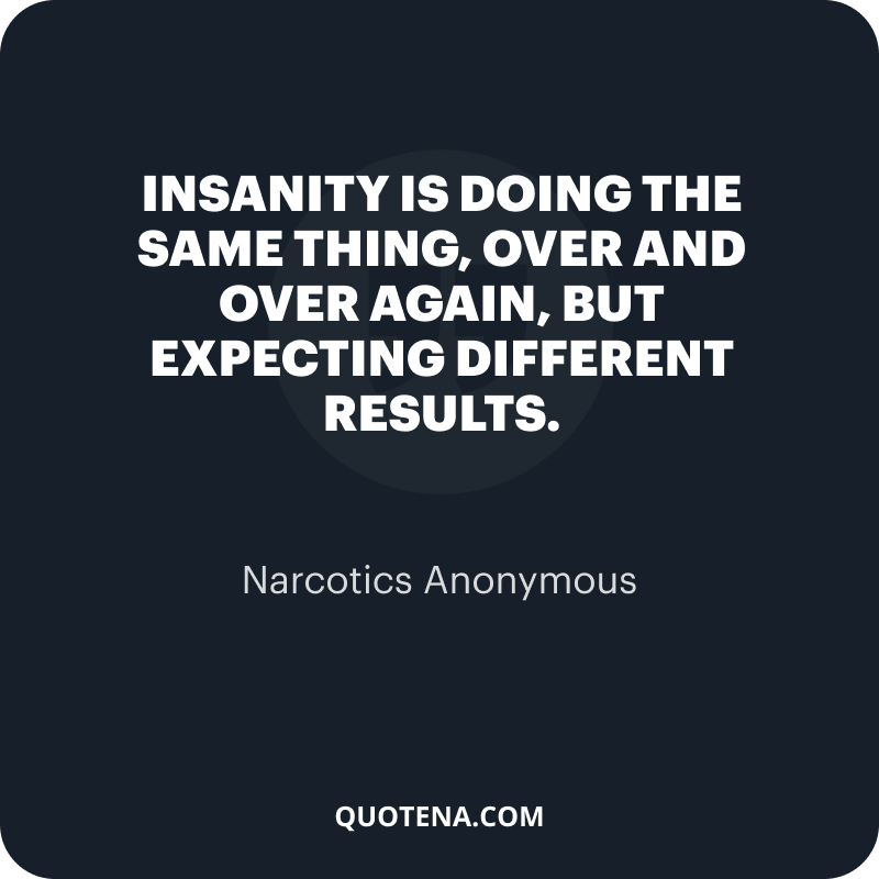 """""""Insanity is doing the same thing, over and over again, but expecting different results."""" – Narcotics Anonymous"""