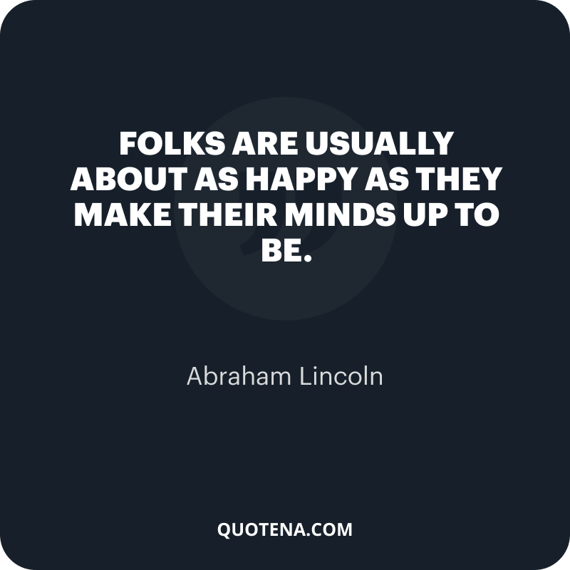 """""""Folks are usually about as happy as they make their minds up to be."""" – Abraham Lincoln"""