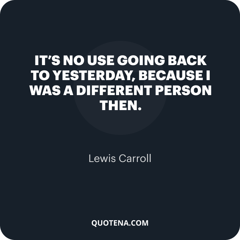 """""""It's no use going back to yesterday, because I was a different person then."""" – Lewis Carroll"""