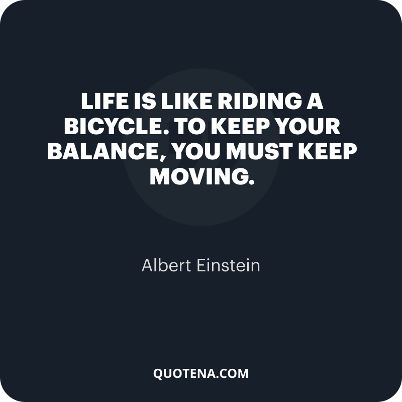 """""""Life is like riding a bicycle. To keep your balance, you must keep moving."""" – Albert Einstein"""