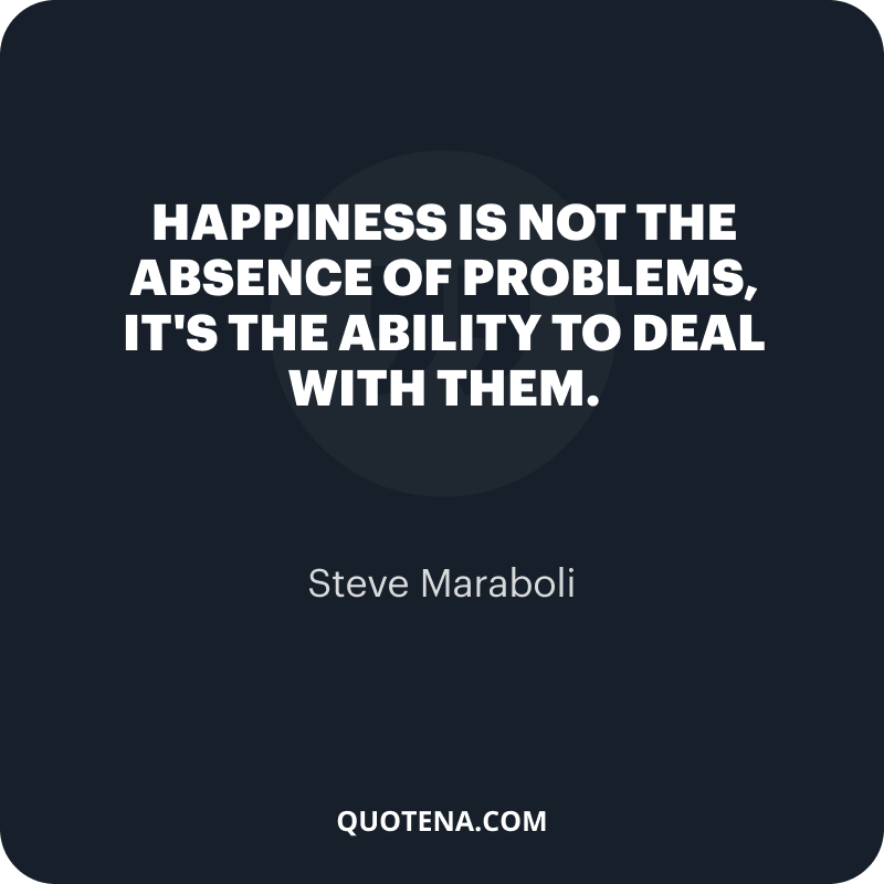 """""""Happiness is not the absence of problems, it's the ability to deal with them."""" – Steve Maraboli"""
