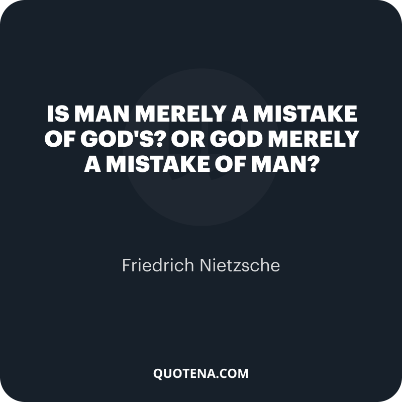 """""""Is man merely a mistake of God's? Or God merely a mistake of man?"""" – Friedrich Nietzsche"""