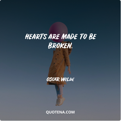 """""""Hearts are made to be broken."""" – Oscar Wilde"""