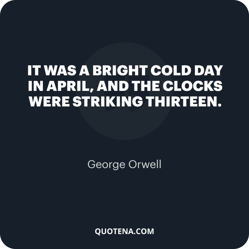 """""""It was a bright cold day in April, and the clocks were striking thirteen."""" – George Orwell"""