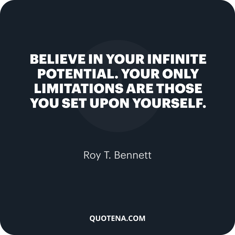 """""""Believe in your infinite potential. Your only limitations are those you set upon yourself."""" – Roy T. Bennett"""