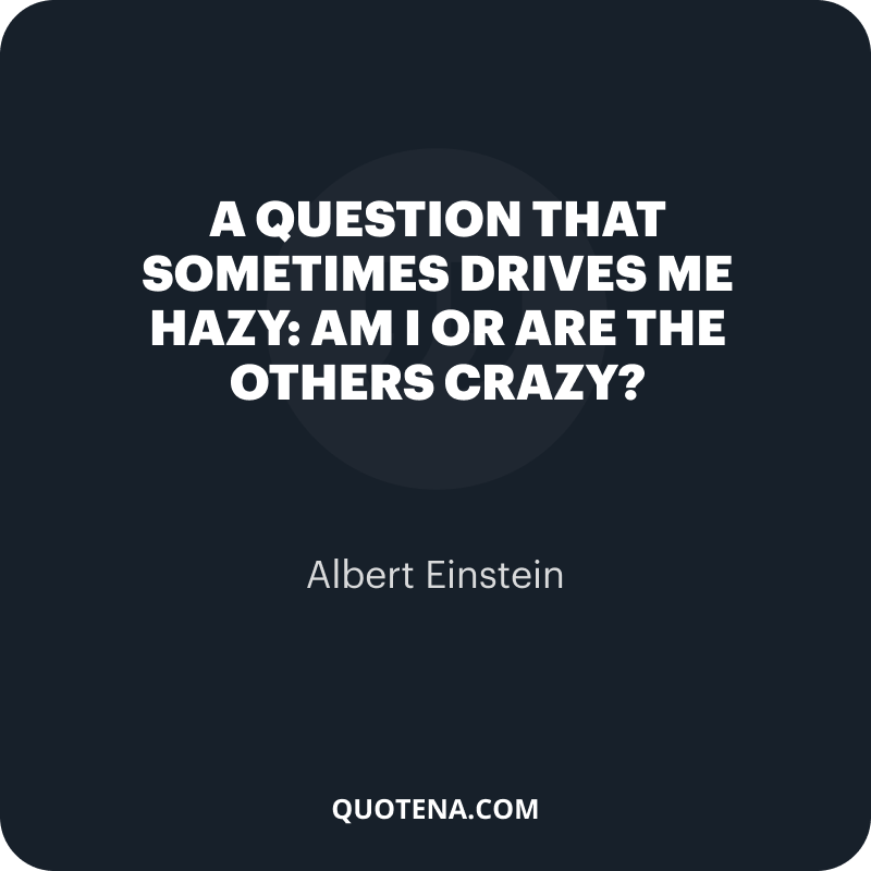 """""""A question that sometimes drives me hazy: am I or are the others crazy?"""" – Albert Einstein"""
