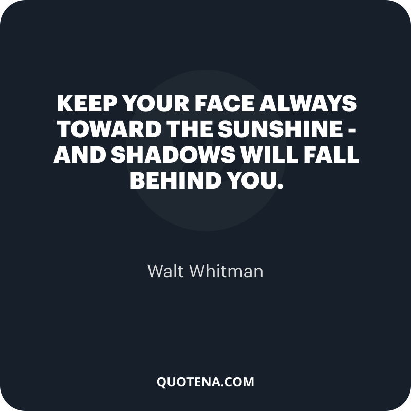 """""""Keep your face always toward the sunshine – and shadows will fall behind you."""" – Walt Whitman"""