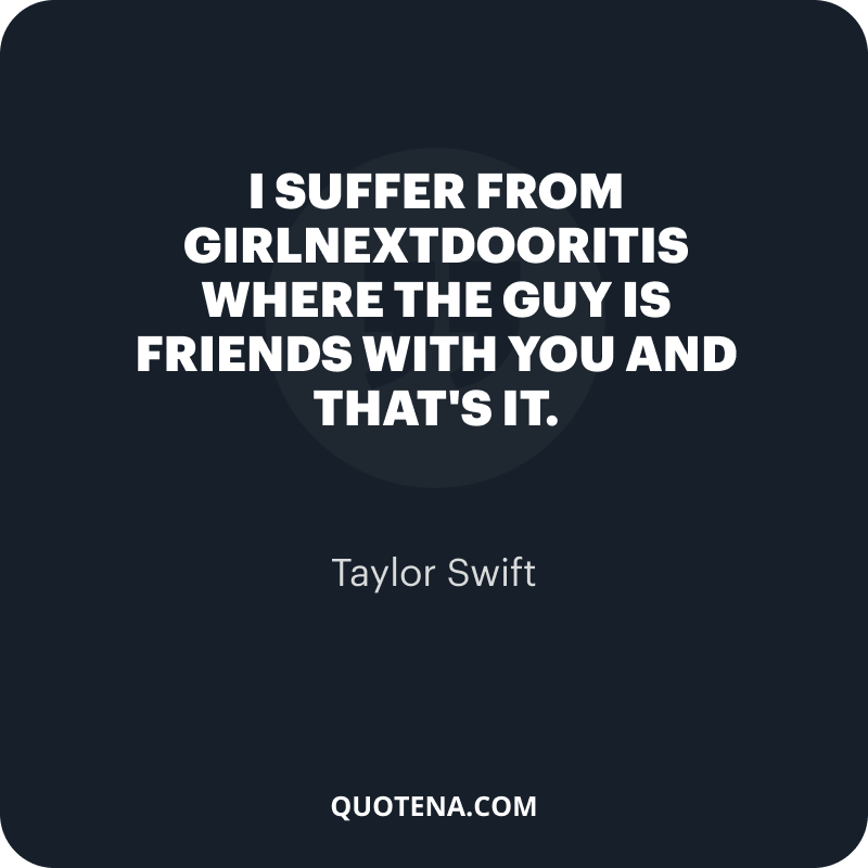 """""""I suffer from girlnextdooritis where the guy is friends with you and that's it."""" – Taylor Swift"""