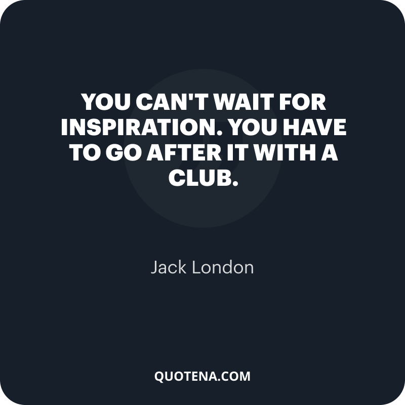 """""""You can't wait for inspiration. You have to go after it with a club."""" – Jack London"""