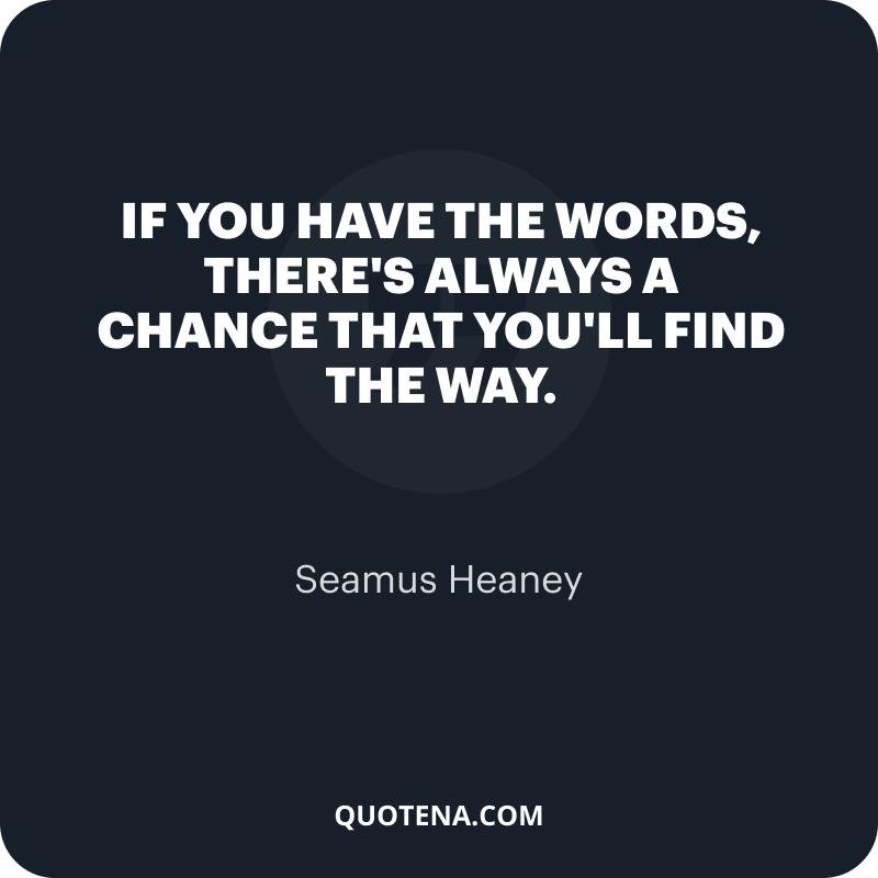 """""""If you have the words, there's always a chance that you'll find the way."""" – Seamus Heaney"""