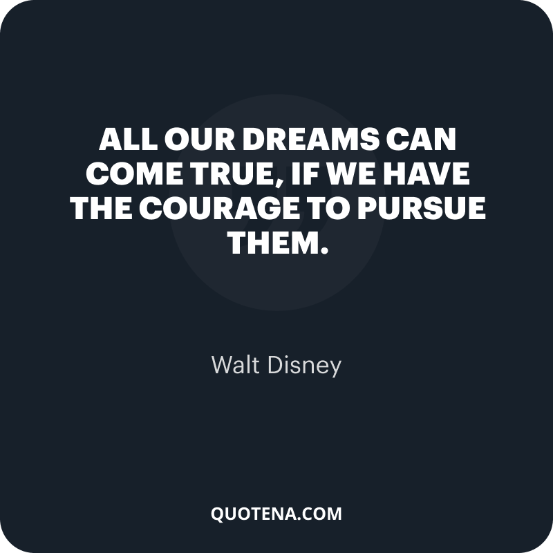 """""""All our dreams can come true, if we have the courage to pursue them."""" – Walt Disney"""