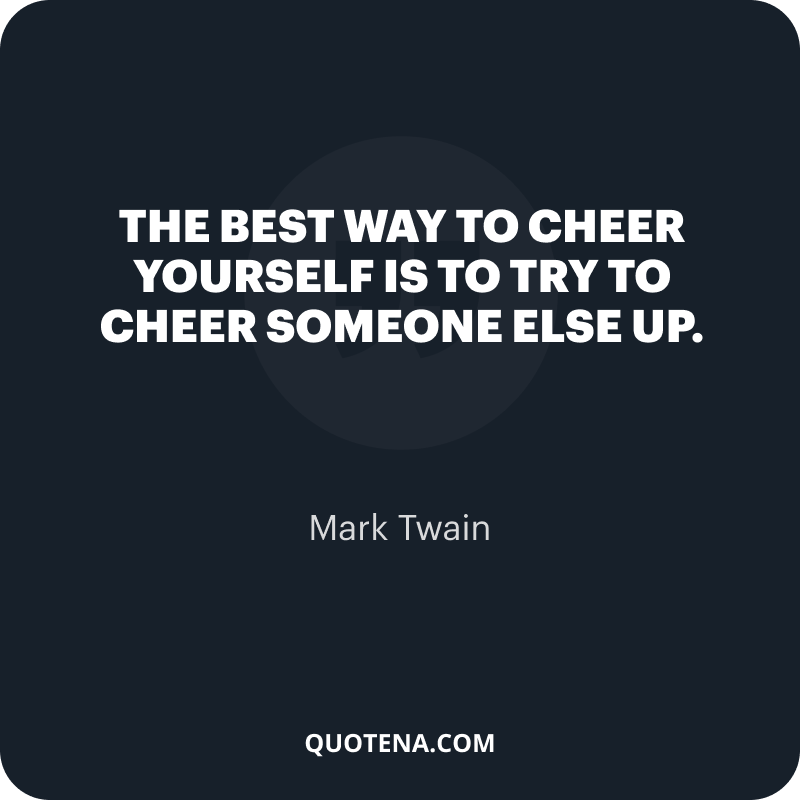 """""""The best way to cheer yourself is to try to cheer someone else up."""" – Mark Twain"""