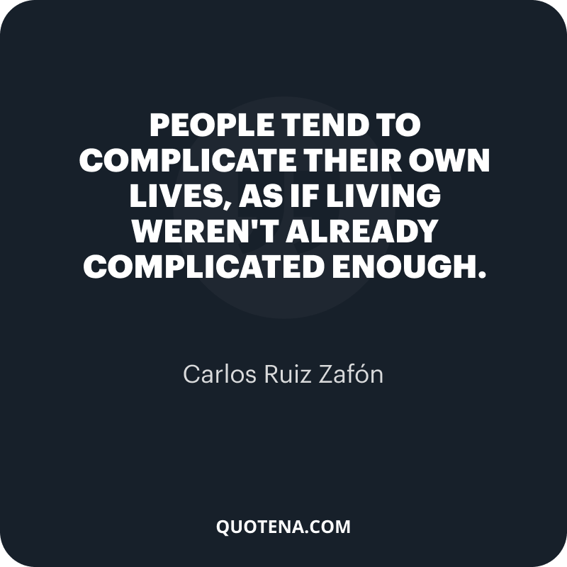 """""""People tend to complicate their own lives, as if living weren't already complicated enough."""" – Carlos Ruiz Zafón"""