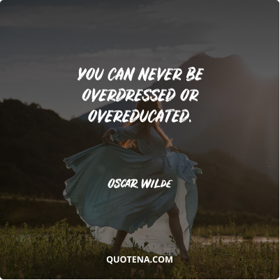 """""""You can never be overdressed or overeducated."""" – Oscar Wilde"""