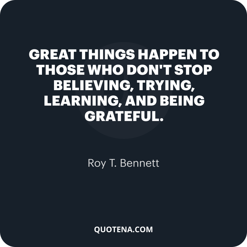 """""""Great things happen to those who don't stop believing, trying, learning, and being grateful."""" – Roy T. Bennett"""
