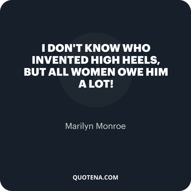 """""""I don't know who invented high heels, but all women owe him a lot!"""" – Marilyn Monroe"""
