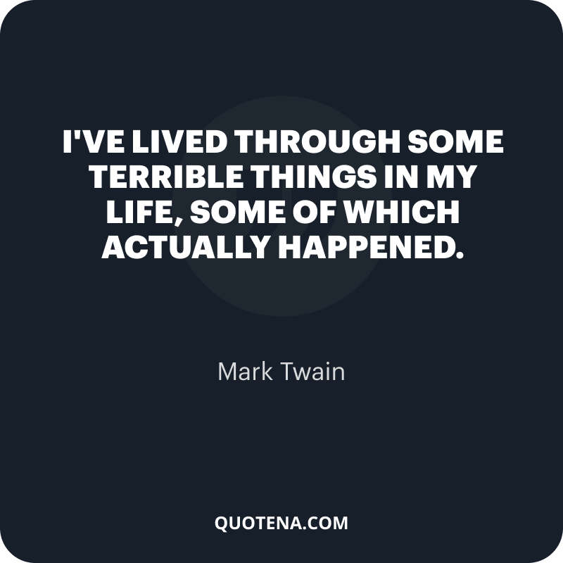 """""""I've lived through some terrible things in my life, some of which actually happened."""" – Mark Twain"""