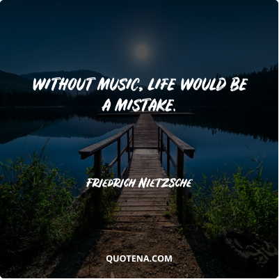 """""""Without music, life would be a mistake."""" – Friedrich Nietzsche"""