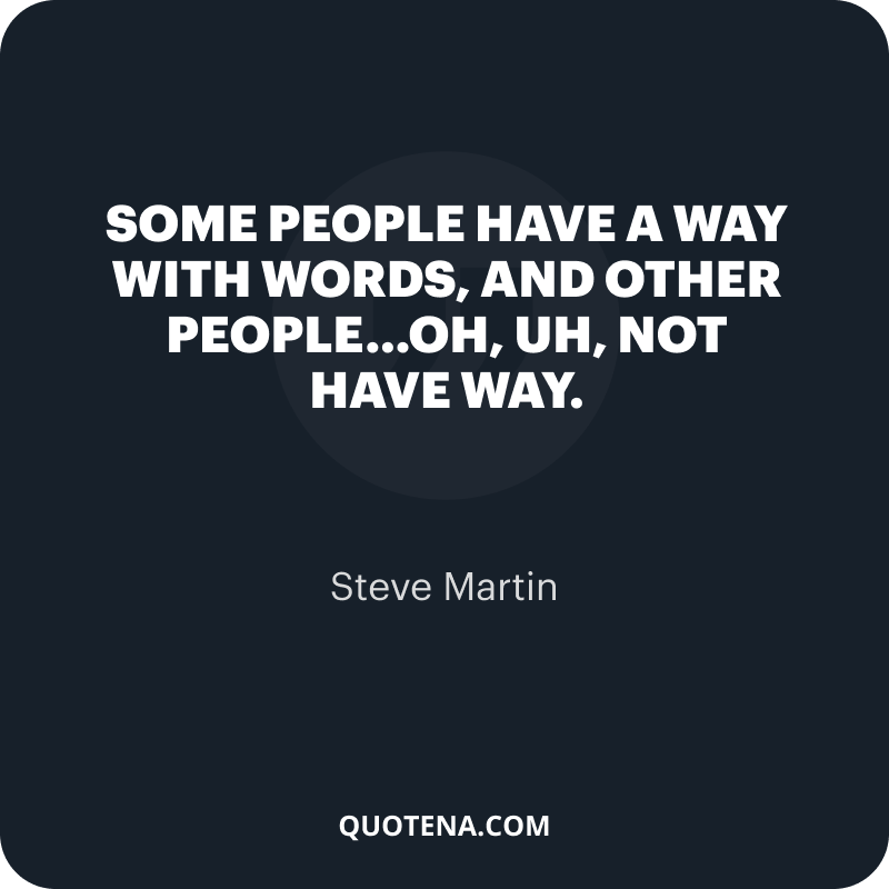 """""""Some people have a way with words, and other people…oh, uh, not have way."""" – Steve Martin"""