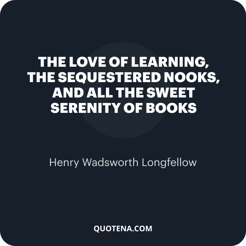 """""""The love of learning, the sequestered nooks, And all the sweet serenity of books"""" – Henry Wadsworth Longfellow"""