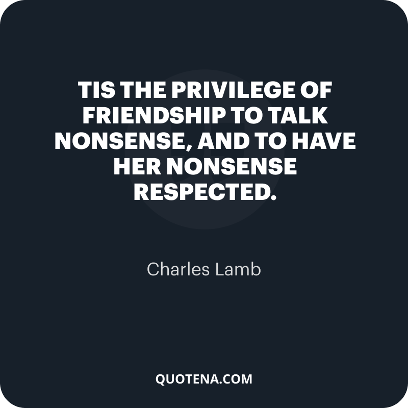 """""""Tis the privilege of friendship to talk nonsense, and to have her nonsense respected."""" – Charles Lamb"""