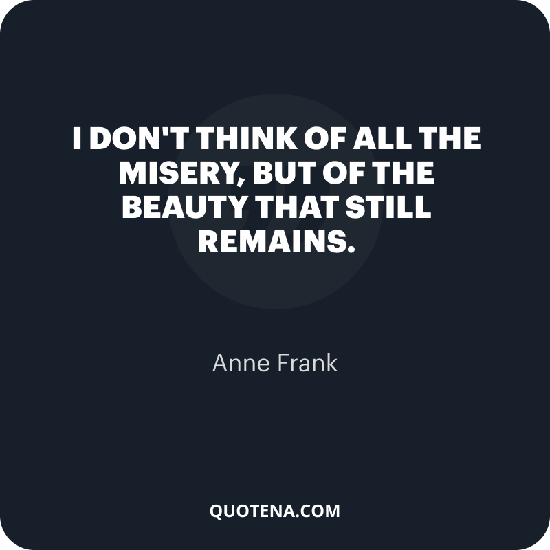 """""""I don't think of all the misery, but of the beauty that still remains."""" – Anne Frank"""