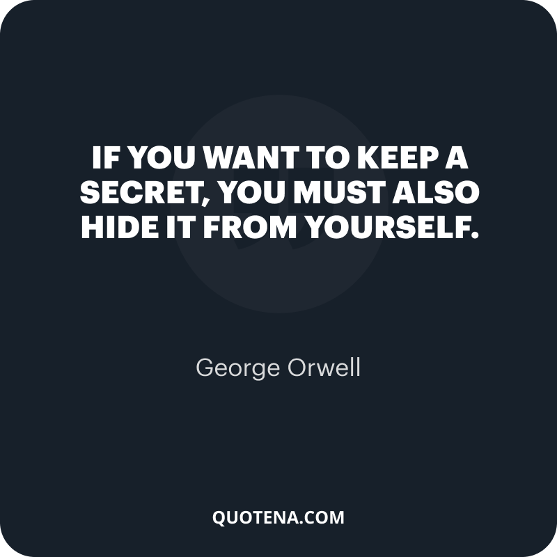 """""""If you want to keep a secret, you must also hide it from yourself."""" – George Orwell"""