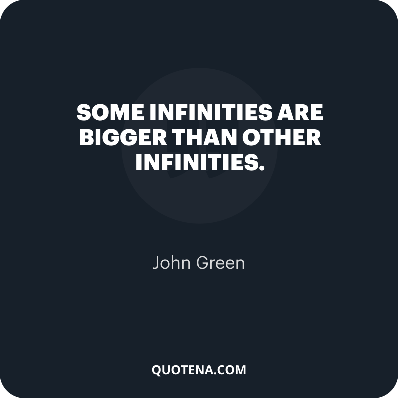 """""""Some infinities are bigger than other infinities."""" – John Green"""