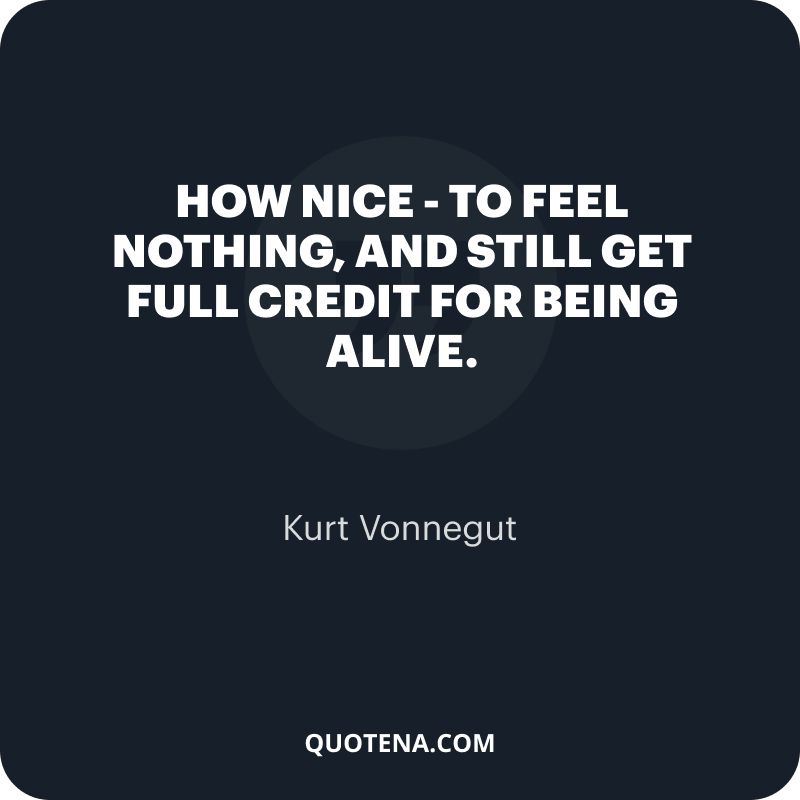 """""""How nice – to feel nothing, and still get full credit for being alive."""" – Kurt Vonnegut"""