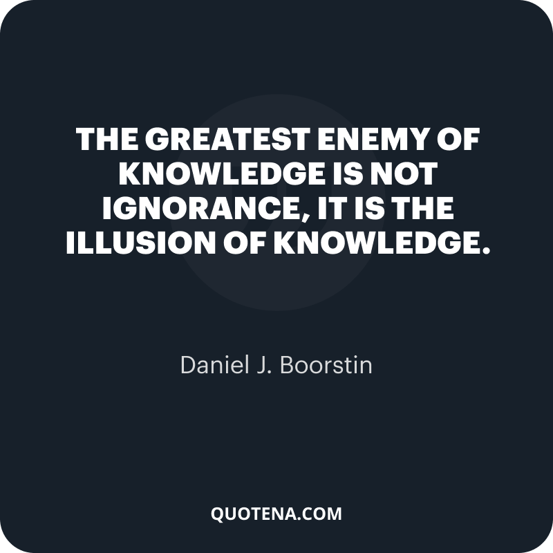 """""""The greatest enemy of knowledge is not ignorance, it is the illusion of knowledge."""" – Daniel J. Boorstin"""
