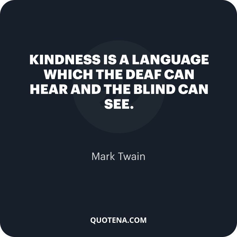 """""""Kindness is a language which the deaf can hear and the blind can see."""" – Mark Twain"""