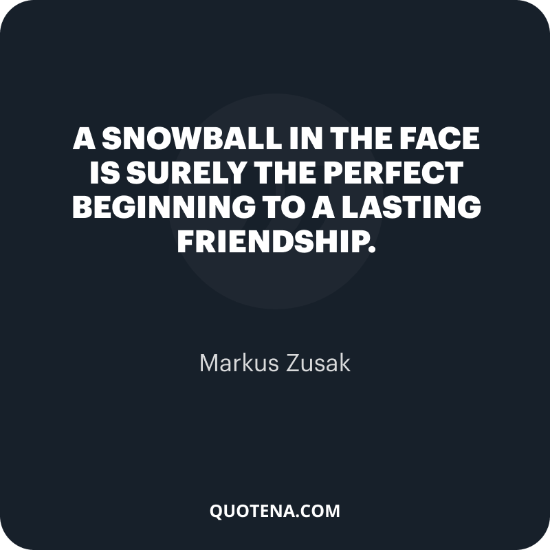 """""""A snowball in the face is surely the perfect beginning to a lasting friendship."""" – Markus Zusak"""