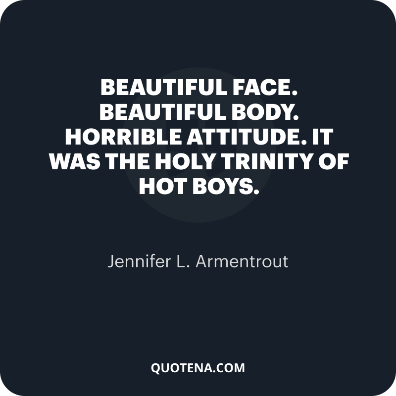 """""""Beautiful face. Beautiful body. Horrible attitude. It was the holy trinity of hot boys."""" – Jennifer L. Armentrout"""