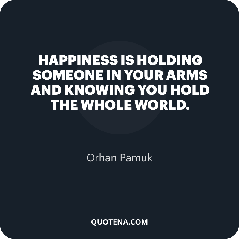 """""""Happiness is holding someone in your arms and knowing you hold the whole world."""" – Orhan Pamuk"""