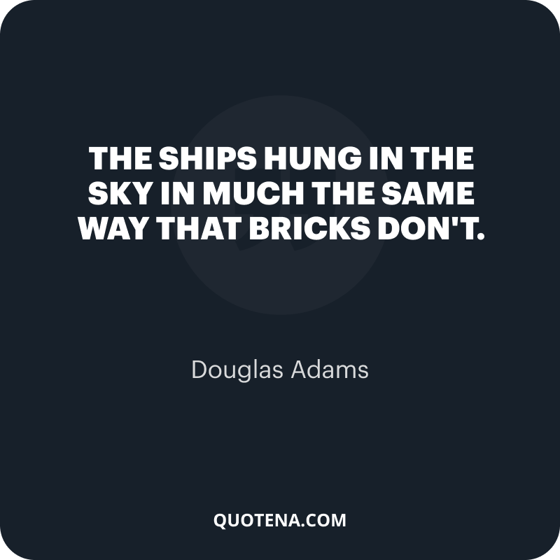 """""""The ships hung in the sky in much the same way that bricks don't."""" – Douglas Adams"""