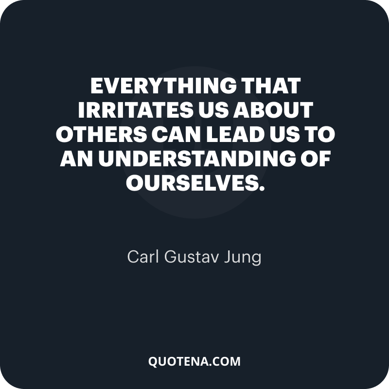 """""""Everything that irritates us about others can lead us to an understanding of ourselves."""" – Carl Gustav Jung"""