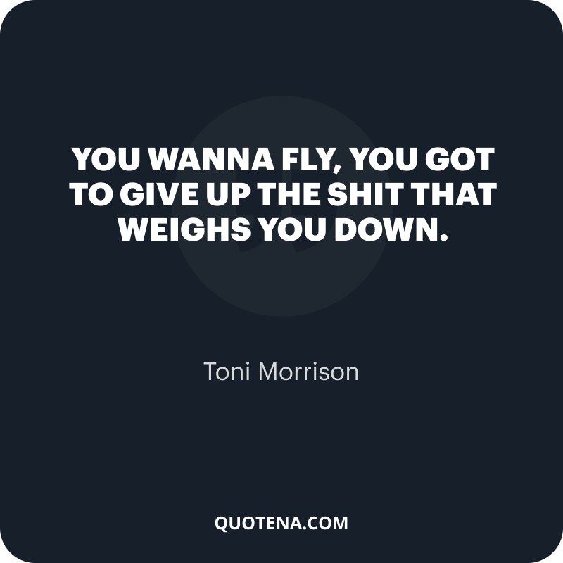 """""""You wanna fly, you got to give up the shit that weighs you down."""" – Toni Morrison"""